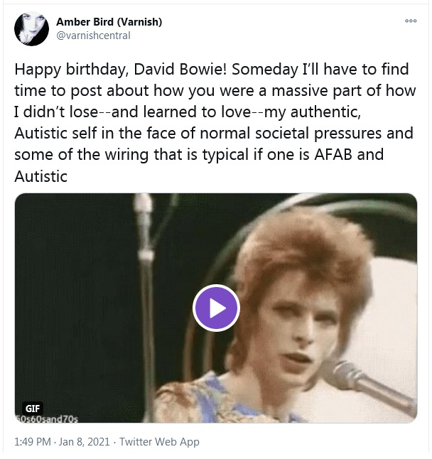 """A tweet that reads """"Happy birthday, David Bowie! Someday I'll have to find time to post about how you were a massive part of how I didn't lose--and learned to love--my authentic, Autistic self in the face of normal societal pressures and some of the wiring that is typical if one is AFAB and Autistic"""""""