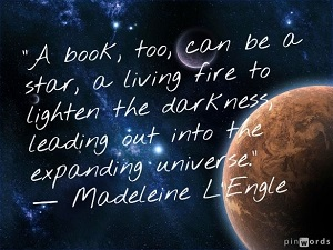 Picture of space with text by Madeleine L'Engle: A book, too, can be a star, a living fire to lighten the darkness, leading out into the expanding universe.