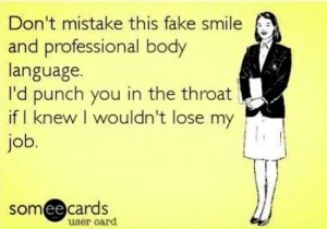 Postcard style image. Text: Don't mistake this fake smile and professional body language. I'd punch you in the throat if I knew I wouldn't lose my job.