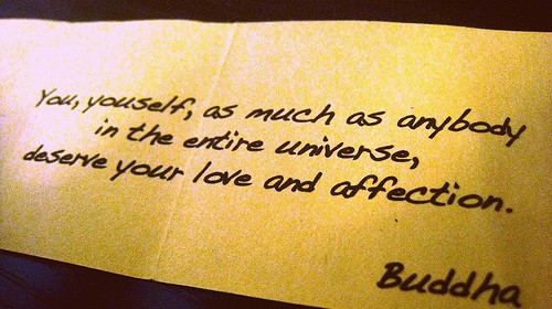 Paper with the following text: You, yourself, as much as anybody in the entire universe, deserve your love and affection. -Buddha