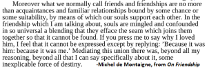 I might not agree with all his thoughts, but Michel de Montaigne groks my kind of friendship <3 (Not that I don't also enjoy my acquaintances and familiar relationships...)
